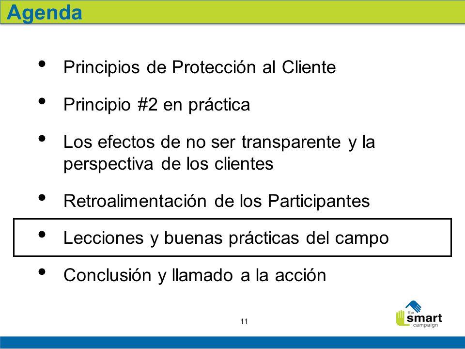 11 Principios de Protección al Cliente Principio #2 en práctica Los efectos de no ser transparente y la perspectiva de los clientes Retroalimentación de los Participantes Lecciones y buenas prácticas del campo Conclusión y llamado a la acción Agenda