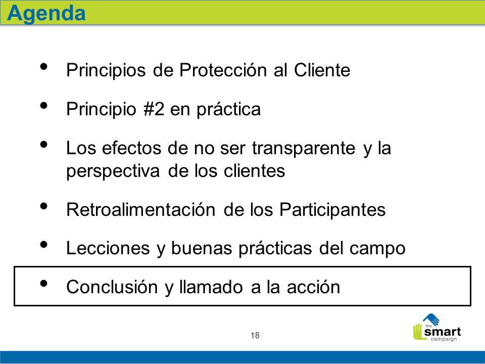 18 Principios de Protección al Cliente Principio #2 en práctica Los efectos de no ser transparente y la perspectiva de los clientes Retroalimentación de los Participantes Lecciones y buenas prácticas del campo Conclusión y llamado a la acción Agenda