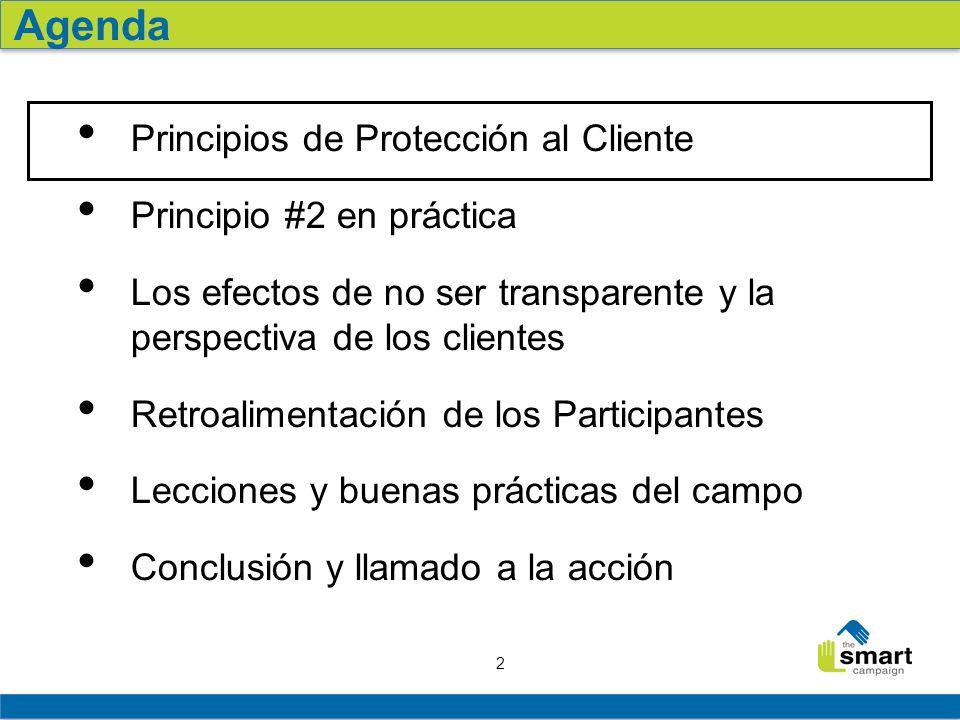 2 Principios de Protección al Cliente Principio #2 en práctica Los efectos de no ser transparente y la perspectiva de los clientes Retroalimentación de los Participantes Lecciones y buenas prácticas del campo Conclusión y llamado a la acción Agenda