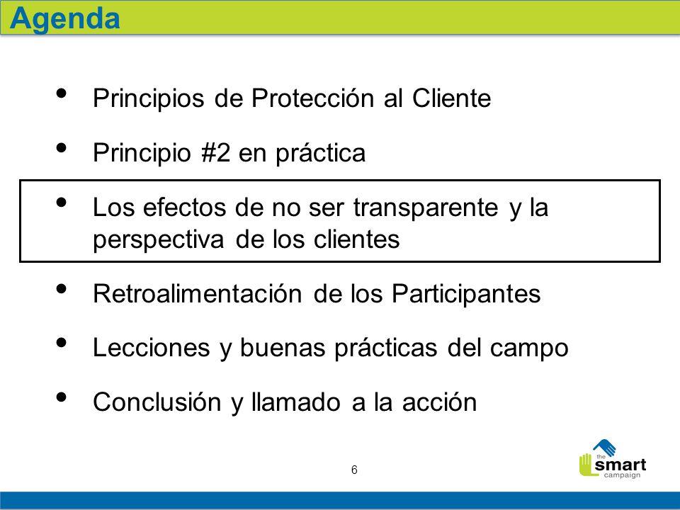 6 Principios de Protección al Cliente Principio #2 en práctica Los efectos de no ser transparente y la perspectiva de los clientes Retroalimentación de los Participantes Lecciones y buenas prácticas del campo Conclusión y llamado a la acción Agenda