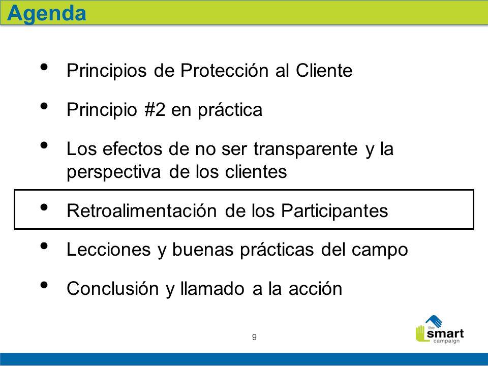 9 Principios de Protección al Cliente Principio #2 en práctica Los efectos de no ser transparente y la perspectiva de los clientes Retroalimentación de los Participantes Lecciones y buenas prácticas del campo Conclusión y llamado a la acción Agenda