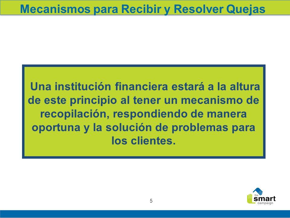 5 Mecanismos para Recibir y Resolver Quejas Una institución financiera estará a la altura de este principio al tener un mecanismo de recopilación, res