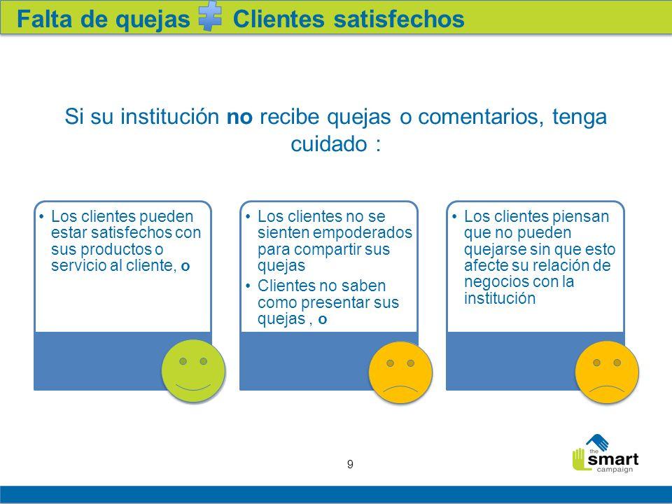 9 Falta de quejas Clientes satisfechos Si su institución no recibe quejas o comentarios, tenga cuidado : Los clientes pueden estar satisfechos con sus