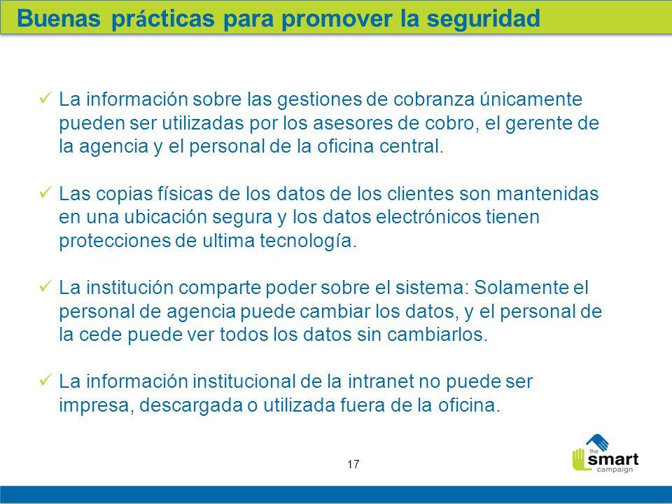 17 Buenas pr á cticas para promover la seguridad La información sobre las gestiones de cobranza únicamente pueden ser utilizadas por los asesores de cobro, el gerente de la agencia y el personal de la oficina central.