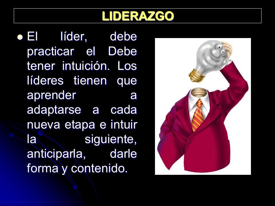 LIDERAZGO El líder, debe practicar el Debe tener intuición. Los líderes tienen que aprender a adaptarse a cada nueva etapa e intuir la siguiente, anti
