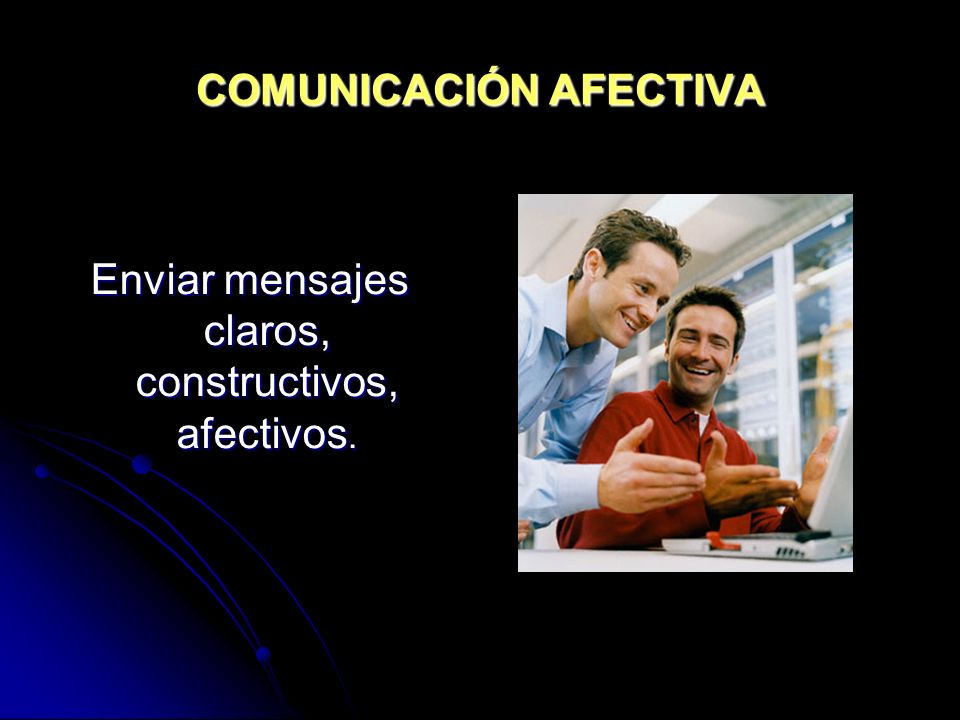COMUNICACIÓN AFECTIVA Enviar mensajes claros, constructivos, afectivos.