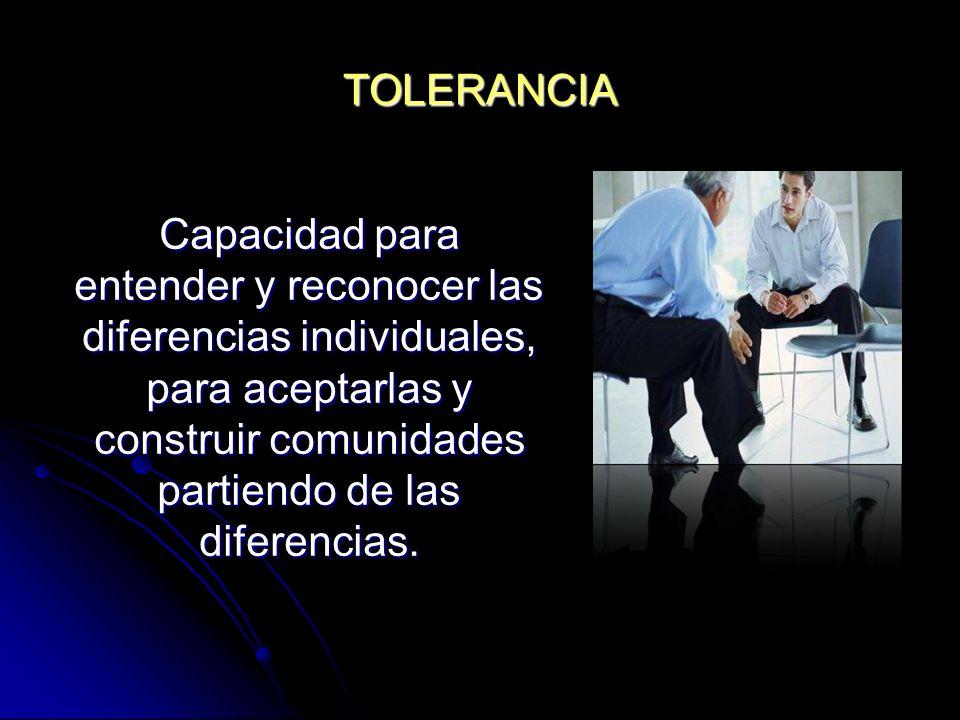 TOLERANCIA Capacidad para entender y reconocer las diferencias individuales, para aceptarlas y construir comunidades partiendo de las diferencias.