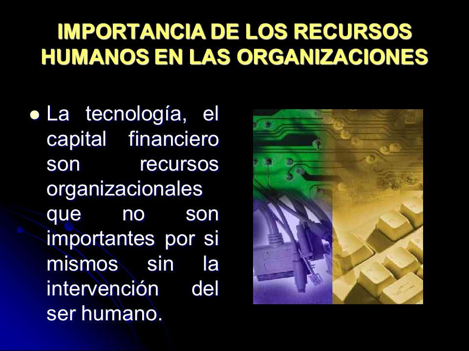 IMPORTANCIA DE LOS RECURSOS HUMANOS EN LAS ORGANIZACIONES La tecnología, el capital financiero son recursos organizacionales que no son importantes po