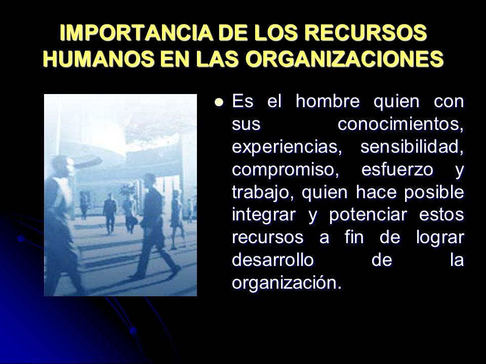 IMPORTANCIA DE LOS RECURSOS HUMANOS EN LAS ORGANIZACIONES Es el hombre quien con sus conocimientos, experiencias, sensibilidad, compromiso, esfuerzo y
