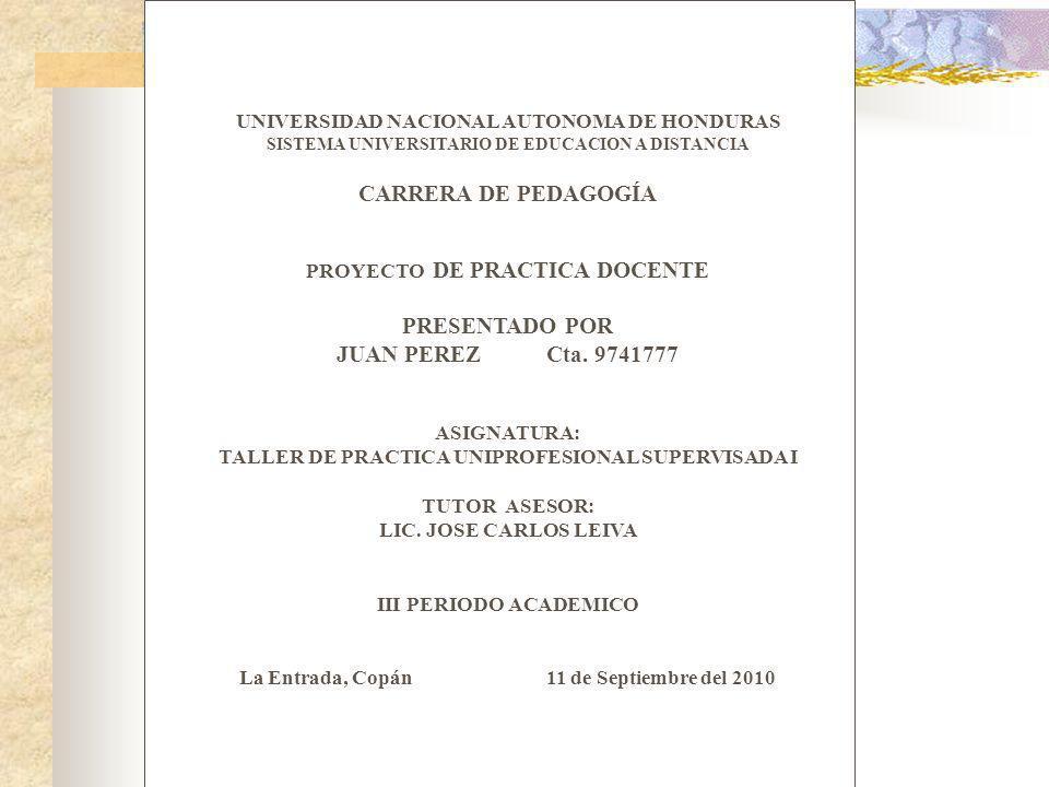 UNIVERSIDAD NACIONAL AUTONOMA DE HONDURAS SISTEMA UNIVERSITARIO DE EDUCACION A DISTANCIA CARRERA DE PEDAGOGÍA PROYECTO DE PRACTICA DOCENTE PRESENTADO POR JUAN PEREZ Cta.