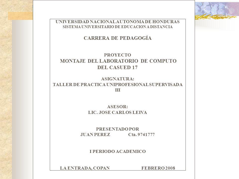 UNIVERSIDAD NACIONAL AUTONOMA DE HONDURAS SISTEMA UNIVERSITARIO DE EDUCACION A DISTANCIA CARRERA DE PEDAGOGÍA PROYECTO MONTAJE DEL LABORATORIO DE COMPUTO DEL CASUED 17 ASIGNATURA: TALLER DE PRACTICA UNIPROFESIONAL SUPERVISADA III TUTOR ASESOR: LIC.