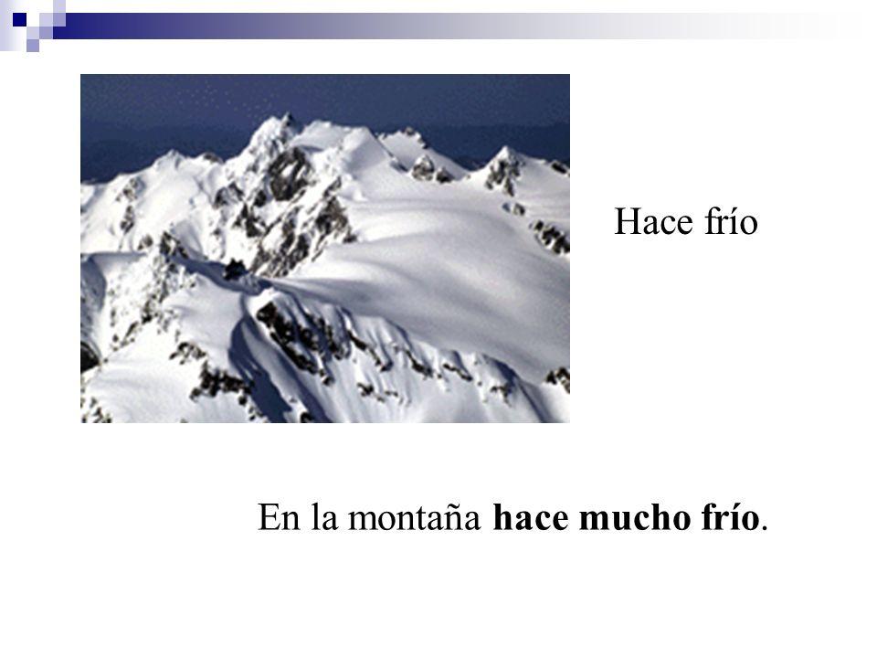 Hace frío En la montaña hace mucho frío.