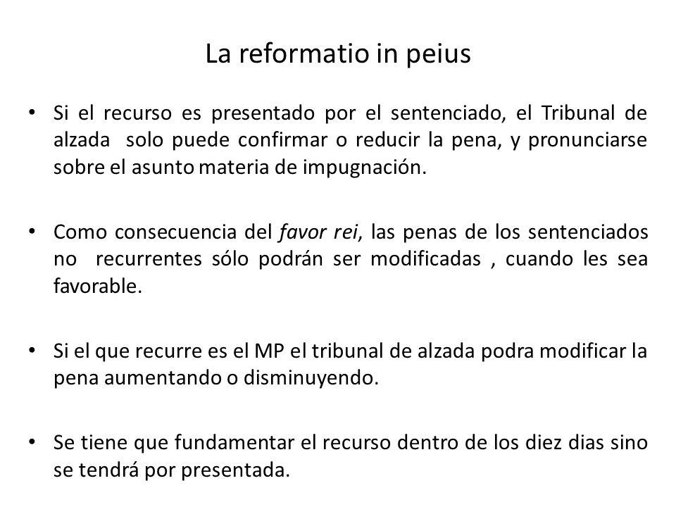La reformatio in peius Si el recurso es presentado por el sentenciado, el Tribunal de alzada solo puede confirmar o reducir la pena, y pronunciarse so