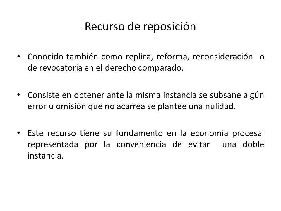 Recurso de reposición Conocido también como replica, reforma, reconsideración o de revocatoria en el derecho comparado. Consiste en obtener ante la mi