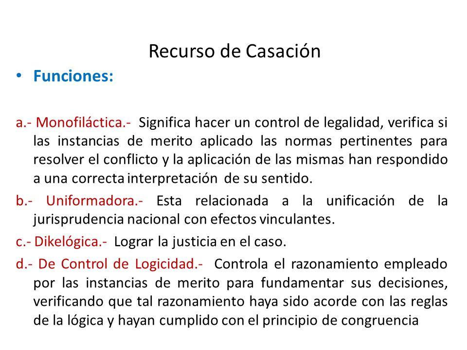 Recurso de Casación Funciones: a.- Monofiláctica.- Significa hacer un control de legalidad, verifica si las instancias de merito aplicado las normas p