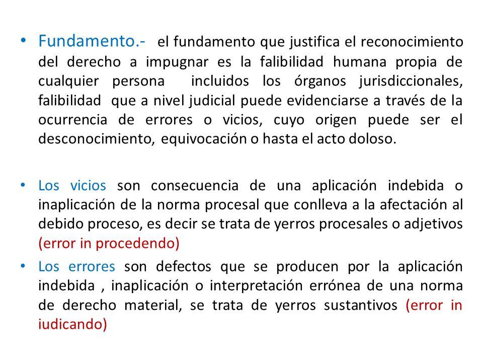 Fundamento.- el fundamento que justifica el reconocimiento del derecho a impugnar es la falibilidad humana propia de cualquier persona incluidos los ó