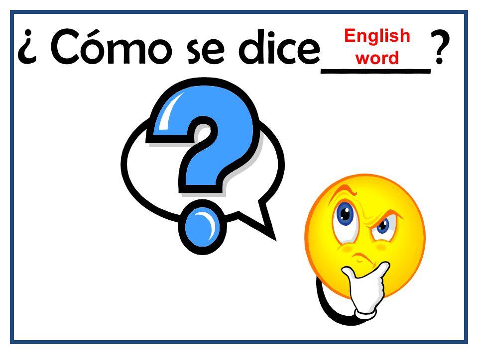 ¿ Cómo se dice_____? English word