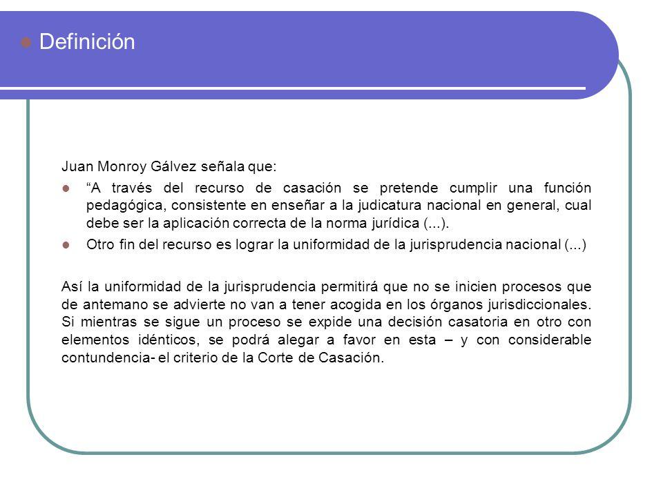 Juan Monroy Gálvez señala que: A través del recurso de casación se pretende cumplir una función pedagógica, consistente en enseñar a la judicatura nac