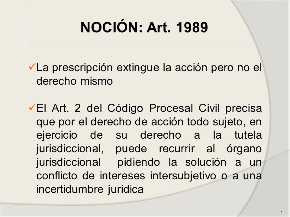 NOCIÓN: Art. 1989 2 La prescripción extingue la acción pero no el derecho mismo El Art. 2 del Código Procesal Civil precisa que por el derecho de acci