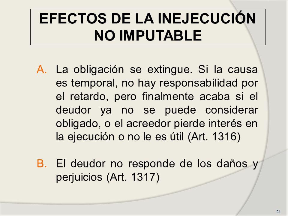 EFECTOS DE LA INEJECUCIÓN NO IMPUTABLE 21 A.La obligación se extingue. Si la causa es temporal, no hay responsabilidad por el retardo, pero finalmente