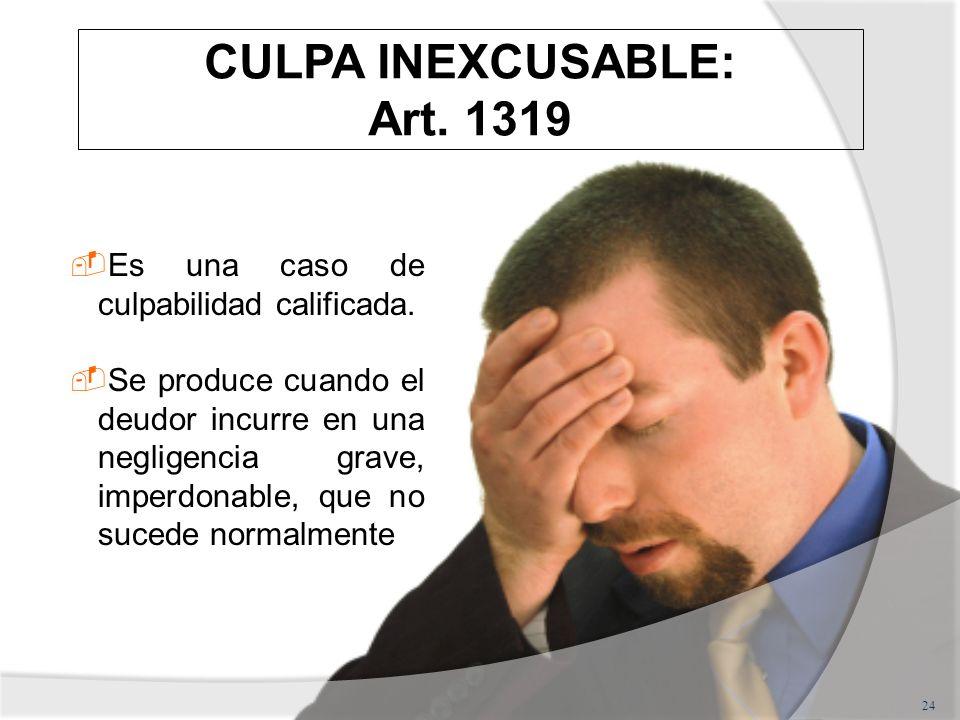CULPA INEXCUSABLE: Art. 1319 24 Es una caso de culpabilidad calificada. Se produce cuando el deudor incurre en una negligencia grave, imperdonable, qu