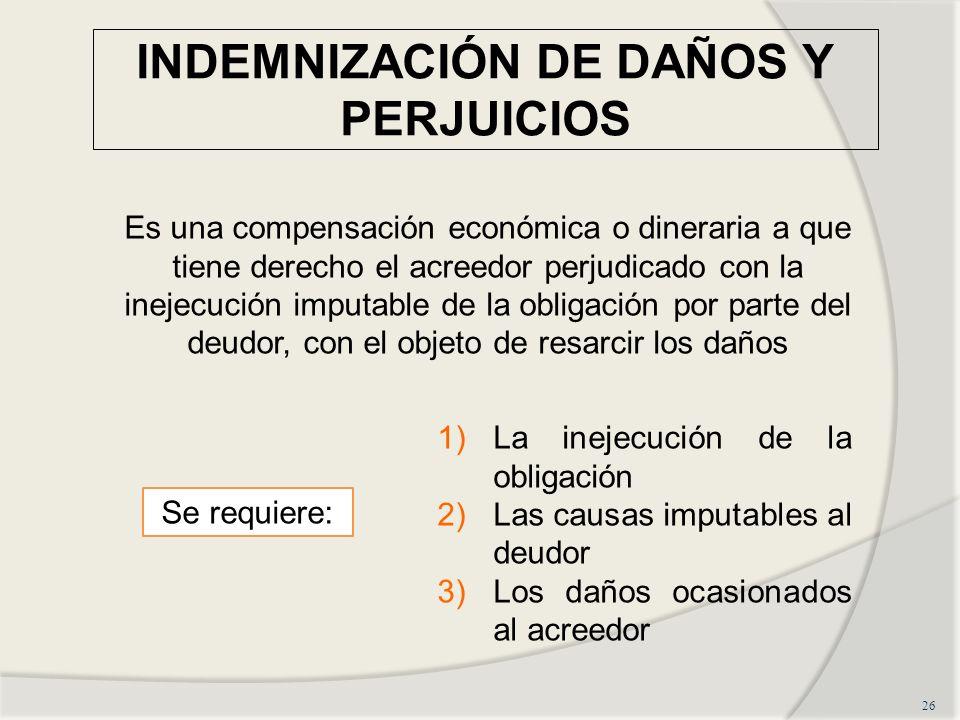 INDEMNIZACIÓN DE DAÑOS Y PERJUICIOS 26 Es una compensación económica o dineraria a que tiene derecho el acreedor perjudicado con la inejecución imputa