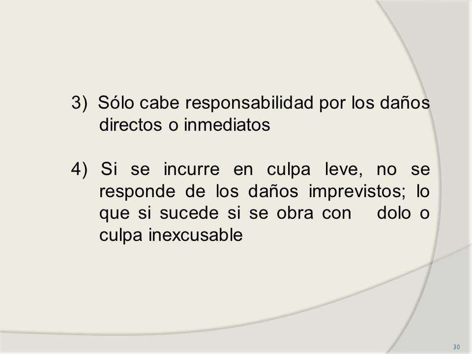 30 3) Sólo cabe responsabilidad por los daños directos o inmediatos 4) Si se incurre en culpa leve, no se responde de los daños imprevistos; lo que si