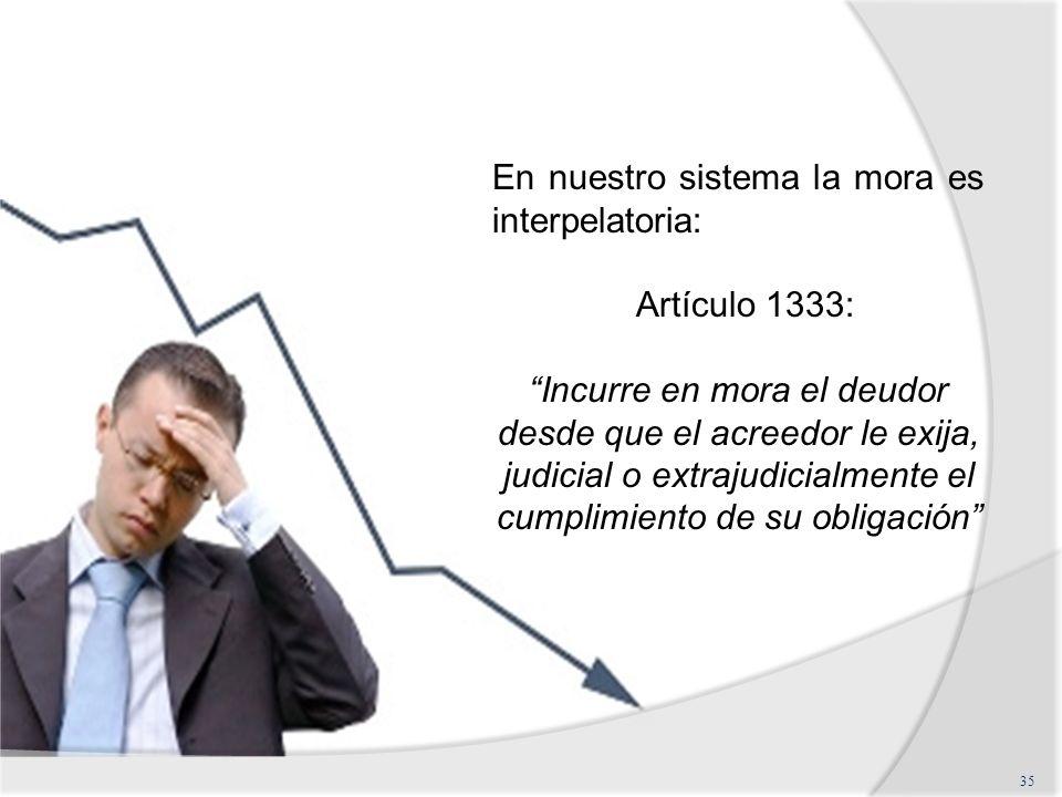 35 En nuestro sistema la mora es interpelatoria: Artículo 1333: Incurre en mora el deudor desde que el acreedor le exija, judicial o extrajudicialment