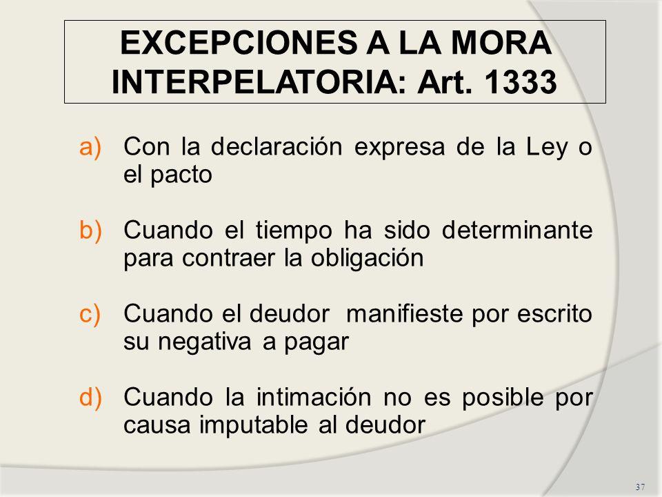 EXCEPCIONES A LA MORA INTERPELATORIA: Art. 1333 37 a)Con la declaración expresa de la Ley o el pacto b)Cuando el tiempo ha sido determinante para cont