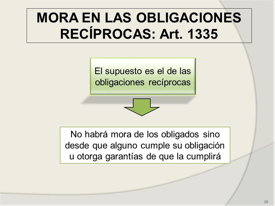 MORA EN LAS OBLIGACIONES RECÍPROCAS: Art. 1335 39 El supuesto es el de las obligaciones recíprocas No habrá mora de los obligados sino desde que algun