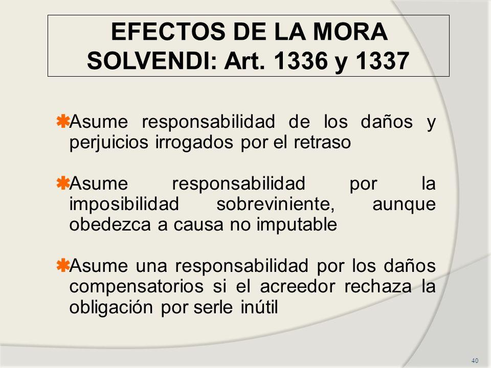 EFECTOS DE LA MORA SOLVENDI: Art. 1336 y 1337 40 Asume responsabilidad de los daños y perjuicios irrogados por el retraso Asume responsabilidad por la