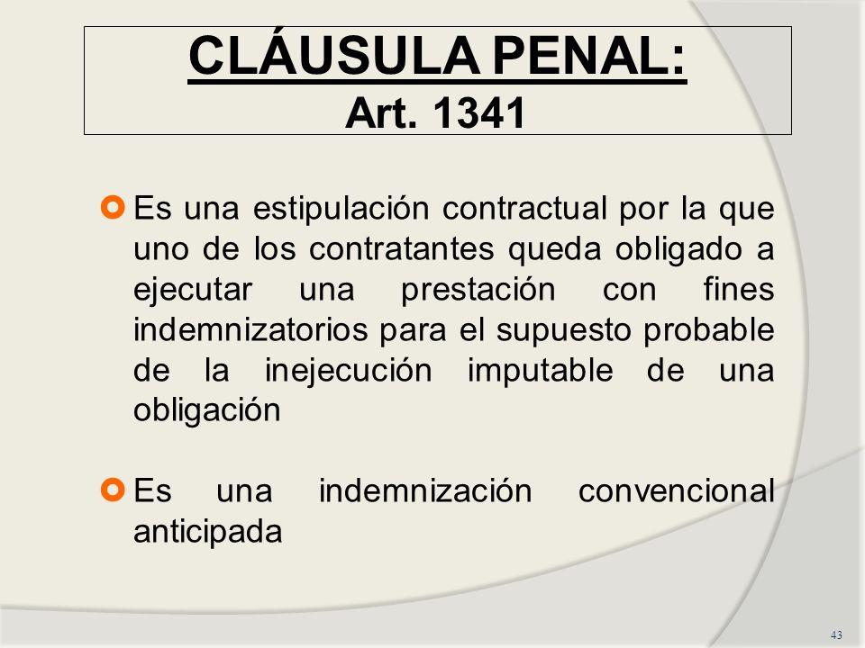 CLÁUSULA PENAL: Art. 1341 43 Es una estipulación contractual por la que uno de los contratantes queda obligado a ejecutar una prestación con fines ind