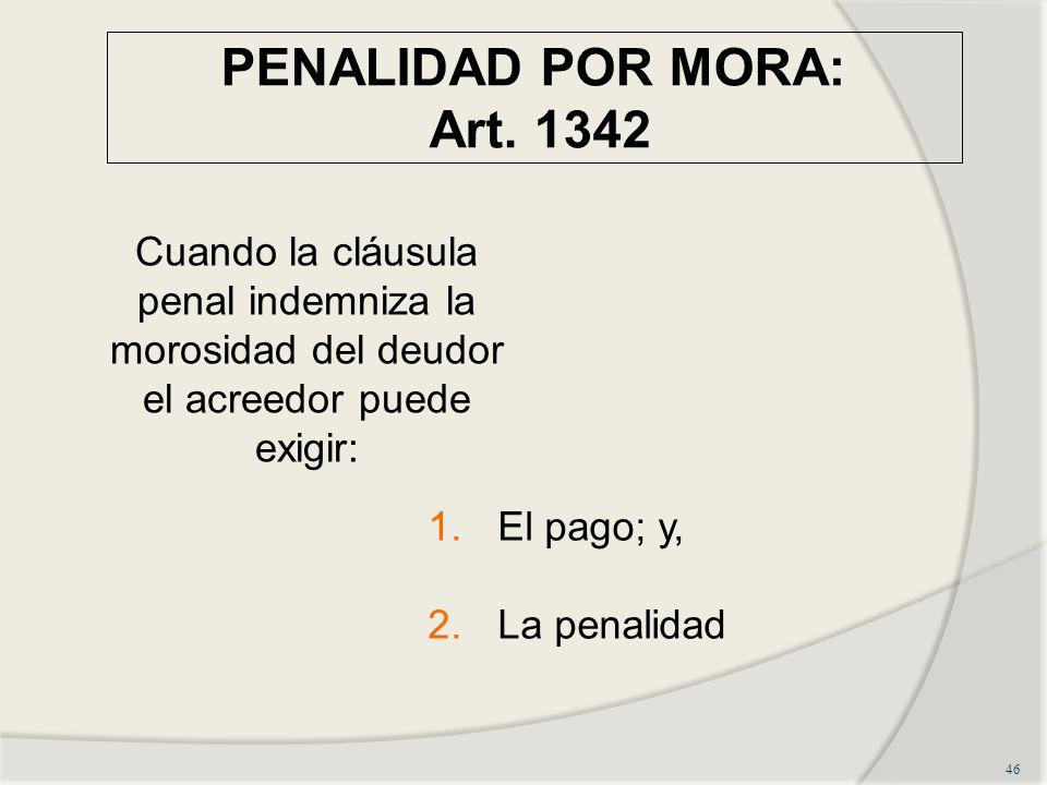 PENALIDAD POR MORA: Art. 1342 46 Cuando la cláusula penal indemniza la morosidad del deudor el acreedor puede exigir: 1.El pago; y, 2.La penalidad