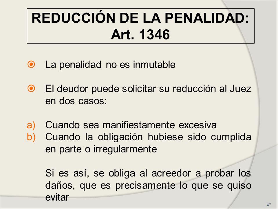 REDUCCIÓN DE LA PENALIDAD: Art. 1346 47 La penalidad no es inmutable El deudor puede solicitar su reducción al Juez en dos casos: a)Cuando sea manifie