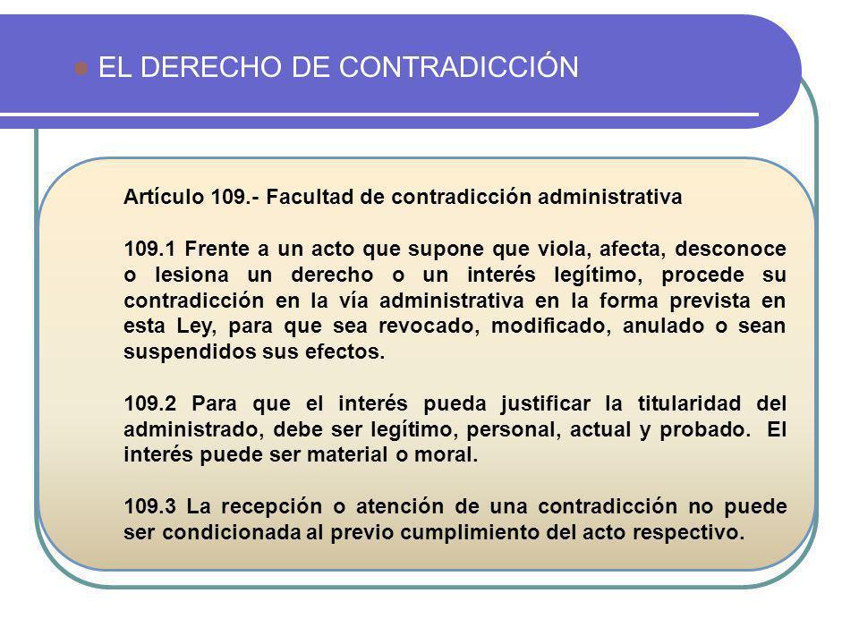 EL DERECHO DE CONTRADICCIÓN Artículo 109.- Facultad de contradicción administrativa 109.1 Frente a un acto que supone que viola, afecta, desconoce o l