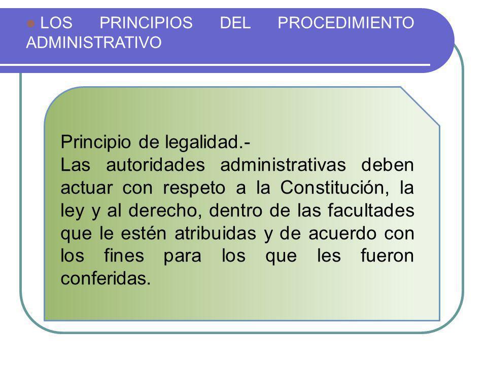 LOS PRINCIPIOS DEL PROCEDIMIENTO ADMINISTRATIVO Principio de legalidad.- Las autoridades administrativas deben actuar con respeto a la Constitución, l