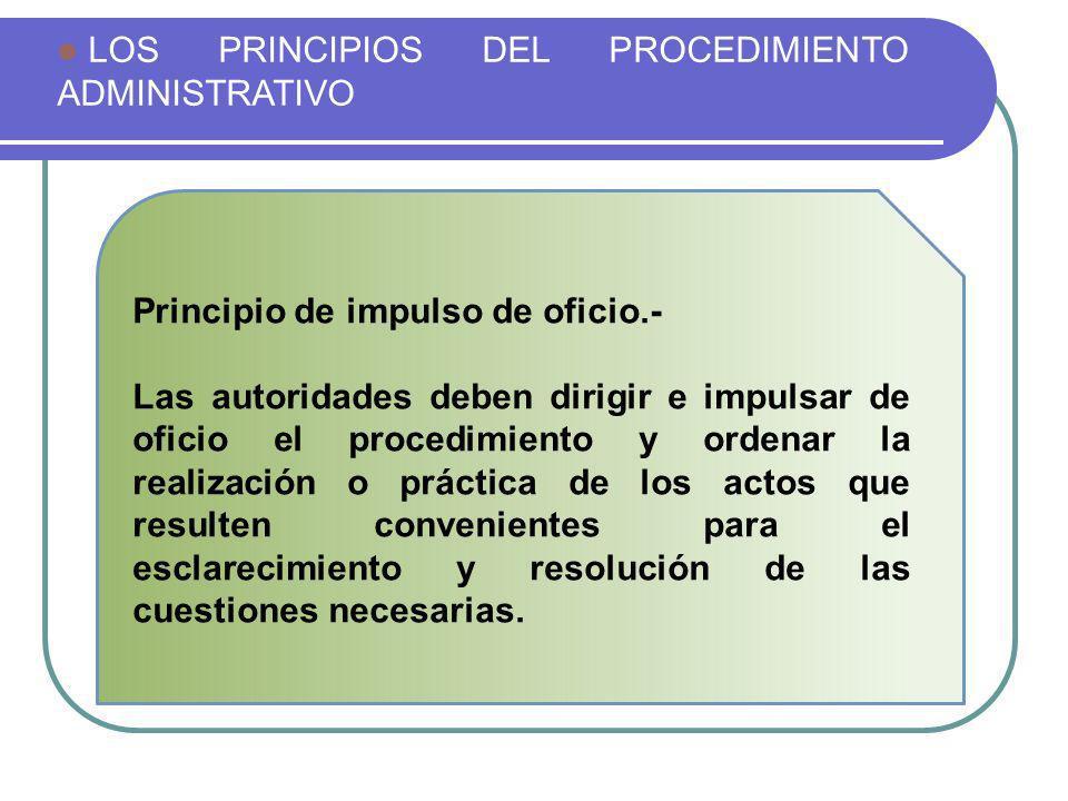 LOS PRINCIPIOS DEL PROCEDIMIENTO ADMINISTRATIVO Principio de impulso de oficio.- Las autoridades deben dirigir e impulsar de oficio el procedimiento y