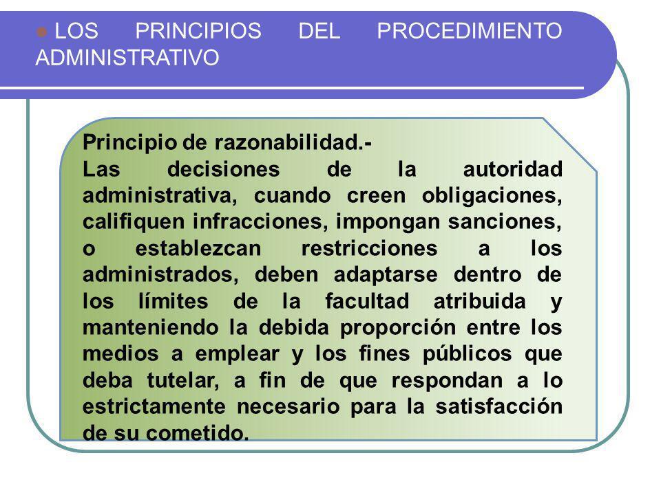 LOS PRINCIPIOS DEL PROCEDIMIENTO ADMINISTRATIVO Principio de razonabilidad.- Las decisiones de la autoridad administrativa, cuando creen obligaciones,