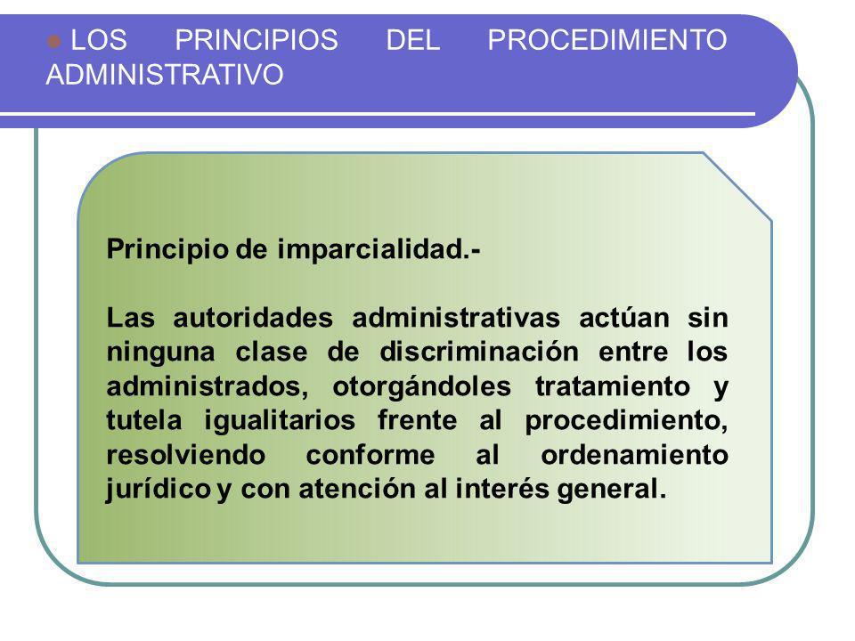 LOS PRINCIPIOS DEL PROCEDIMIENTO ADMINISTRATIVO Principio de imparcialidad.- Las autoridades administrativas actúan sin ninguna clase de discriminació