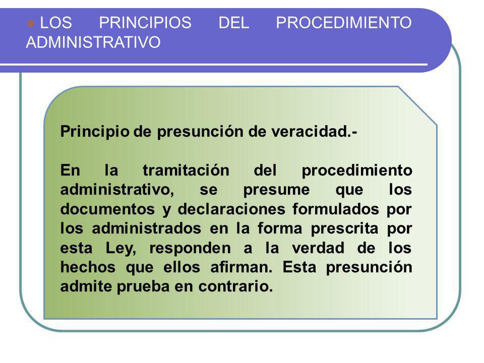 LOS PRINCIPIOS DEL PROCEDIMIENTO ADMINISTRATIVO Principio de presunción de veracidad.- En la tramitación del procedimiento administrativo, se presume