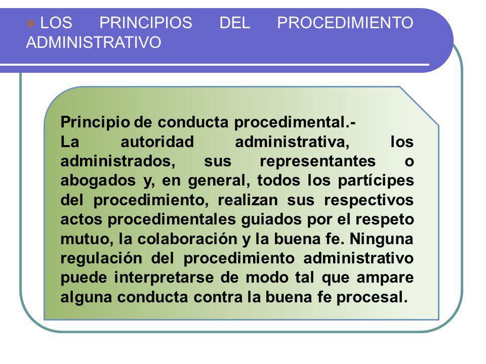 LOS PRINCIPIOS DEL PROCEDIMIENTO ADMINISTRATIVO Principio de conducta procedimental.- La autoridad administrativa, los administrados, sus representant