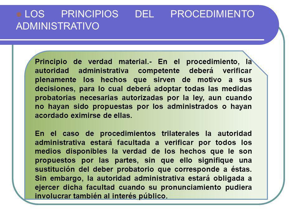 LOS PRINCIPIOS DEL PROCEDIMIENTO ADMINISTRATIVO Principio de verdad material.- En el procedimiento, la autoridad administrativa competente deberá veri