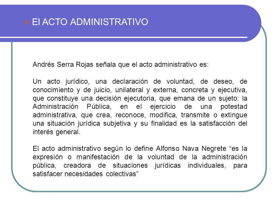 Andrés Serra Rojas señala que el acto administrativo es: Un acto jurídico, una declaración de voluntad, de deseo, de conocimiento y de juicio, unilate