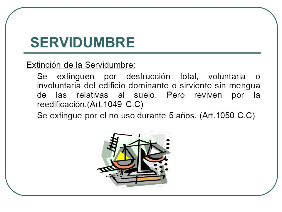 SERVIDUMBRE Servidumbre Legal: Es onerosa, el C.C se ocupa de 2 servidumbres legales de Paso (Art. 1051-1053) pero deja abierta la posibilidad de que