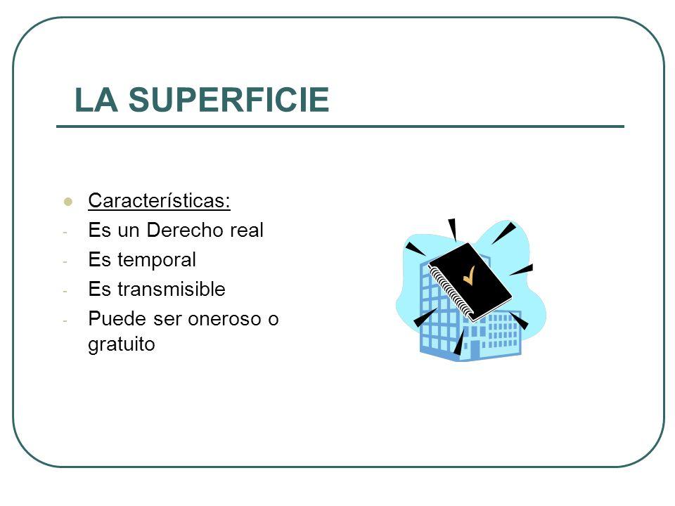 LA SUPERFICIE Características: - Es un Derecho real - Es temporal - Es transmisible - Puede ser oneroso o gratuito