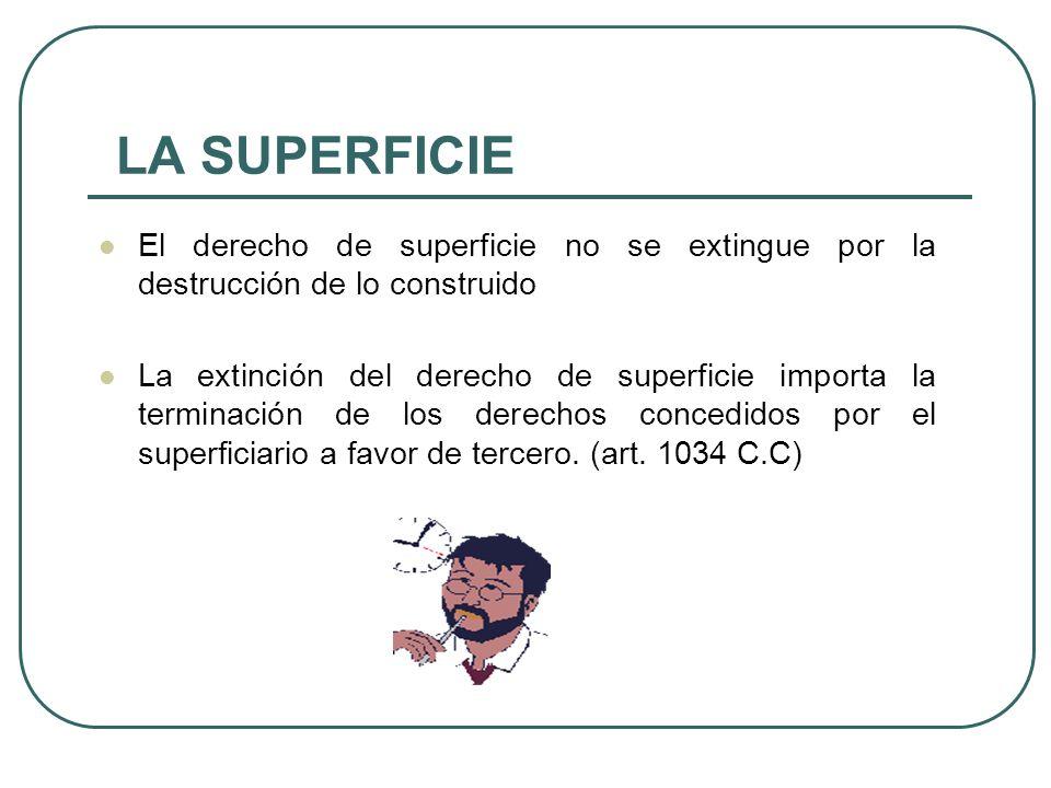 LA SUPERFICIE El derecho de superficie no se extingue por la destrucción de lo construido La extinción del derecho de superficie importa la terminación de los derechos concedidos por el superficiario a favor de tercero.