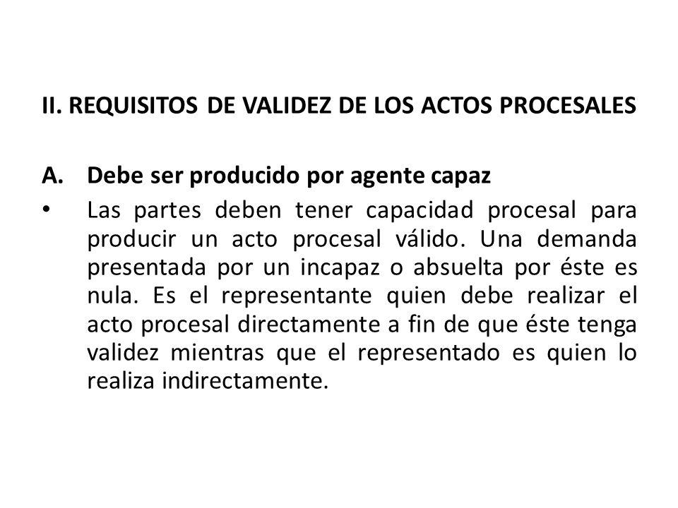 II. REQUISITOS DE VALIDEZ DE LOS ACTOS PROCESALES A.Debe ser producido por agente capaz Las partes deben tener capacidad procesal para producir un act