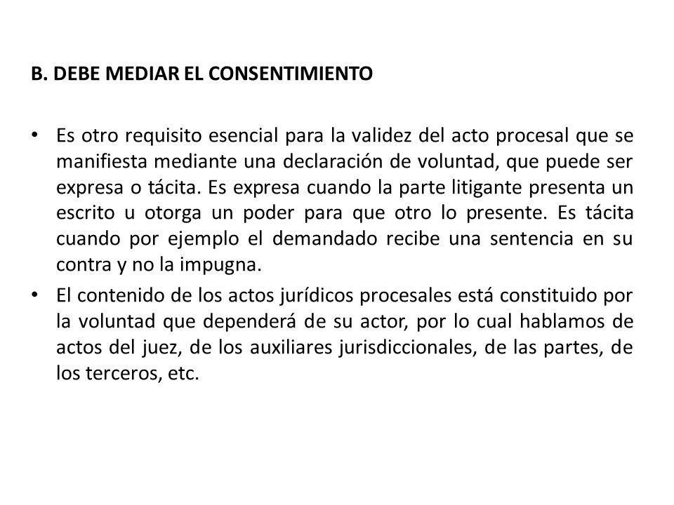 B. DEBE MEDIAR EL CONSENTIMIENTO Es otro requisito esencial para la validez del acto procesal que se manifiesta mediante una declaración de voluntad,