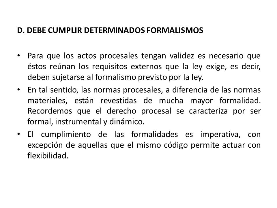 D. DEBE CUMPLIR DETERMINADOS FORMALISMOS Para que los actos procesales tengan validez es necesario que éstos reúnan los requisitos externos que la ley