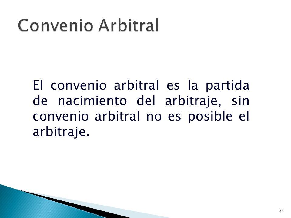 44 El convenio arbitral es la partida de nacimiento del arbitraje, sin convenio arbitral no es posible el arbitraje.
